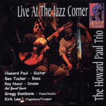 """Howard Paul """"Live At The Jazz Corner"""" recorded w/Ben Tucker (bass), Ray Nunzi (drums), Kirk Lee (flugel horn) and Greg Gambone (piano/voice) 2008"""